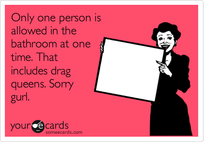 Only one person is allowed in the bathroom at one time. That includes drag queens. Sorry gurl.