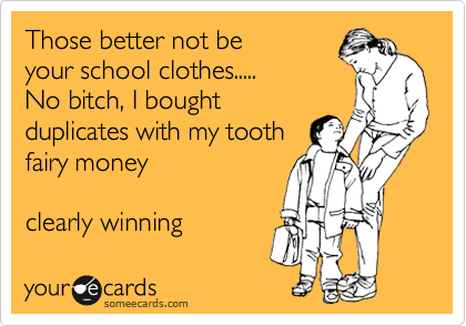 Those better not be your school clothes..... No bitch, I bought duplicates with my tooth fairy money  clearly winning