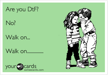 Are you DtF?  No?  Walk on...  Walk on................