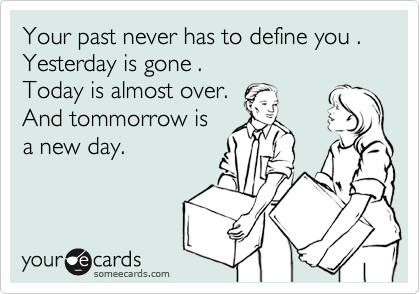 Your past never has to define you . Yesterday is gone .  Today is almost over.  And tommorrow is a new day.
