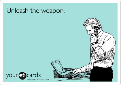Unleash the weapon.