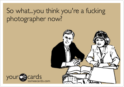 So what...you think you're a fucking photographer now?