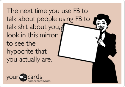 The next time you use FB to  talk about people using FB to talk shit about you, look in this mirror to see the hypocrite that you actually are.
