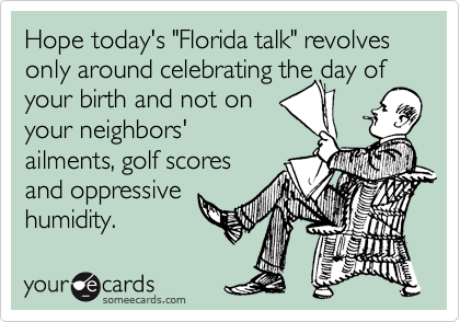 "Hope today's ""Florida talk"" revolves only around celebrating the day of your birth and not on  your neighbors' ailments, golf scores and oppressive humidity."