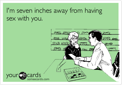 I'm seven inches away from having sex with you.