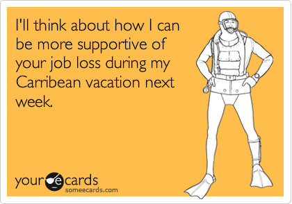 I'll think about how I can  be more supportive of your job loss during my Carribean vacation next week.