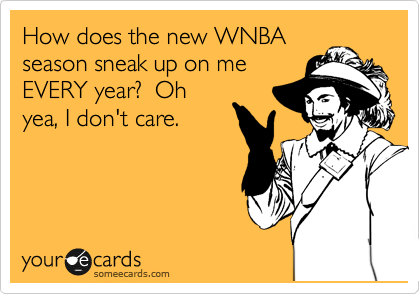 How does the new WNBA season sneak up on me EVERY year?  Oh yea, I don't care.