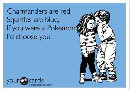 Charmanders are red, Squirtles are blue, If you were a Pokemon, I'd choose you.