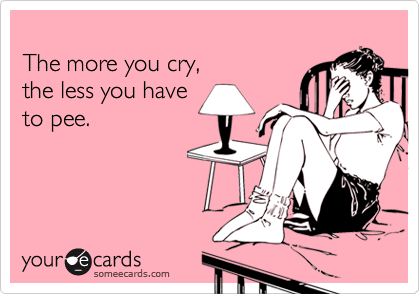 The more you cry,  the less you have to pee.