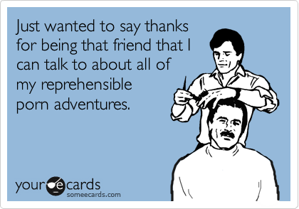 Just wanted to say thanks for being that friend that I can talk to about all of my reprehensible porn adventures.