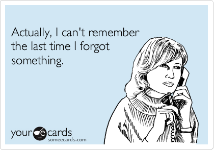 Actually, I can't remember the last time I forgot something.