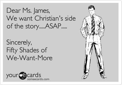 Dear Ms. James, We want Christian's side of the story.....ASAP.....  Sincerely, Fifty Shades of We-Want-More