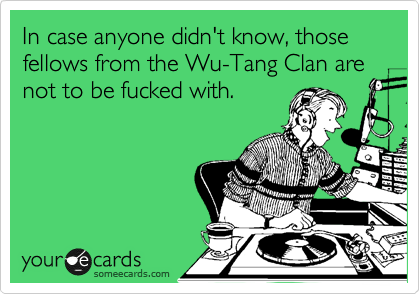 In case anyone didn't know, those fellows from the Wu-Tang Clan are not to be fucked with.