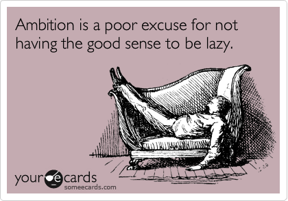 Ambition is a poor excuse for not having the good sense to be lazy.