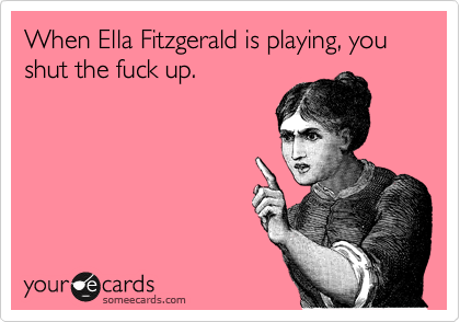 When Ella Fitzgerald is playing, you shut the fuck up.