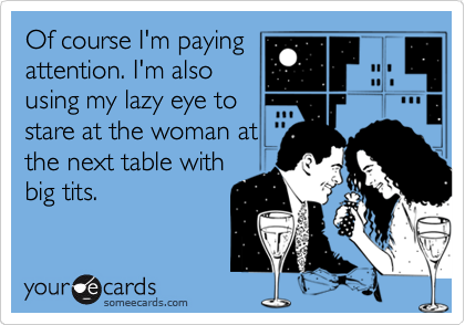 Of course I'm paying attention. I'm also using my lazy eye to stare at the woman at the next table with big tits.
