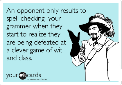 An opponent only results to spell checking  your grammer when they start to realize they are being defeated at a clever game of wit  and class.