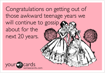Congratulations on getting out of those awkward teenage years we will continue to gossip about for the next 20 years.