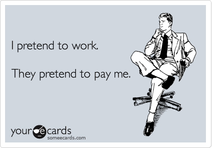 I pretend to work.  They pretend to pay me.
