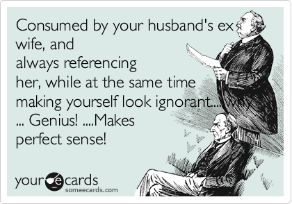 Consumed by your husband's ex wife, and always referencing her, while at the same time making yourself look ignorant.....why ... Genius! ....Makes perfect sense!