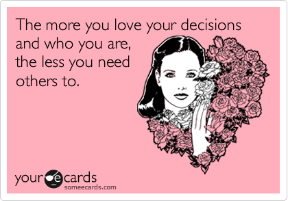 The more you love your decisions and who you are, the less you need others to.
