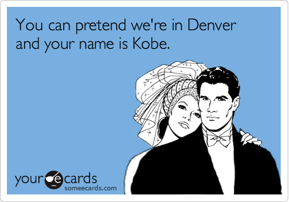 You can pretend we're in Denver and your name is Kobe.