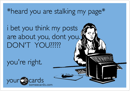 *heard you are stalking my page*  i bet you think my posts are about you, dont you. DON'T  YOU?????   you're right.