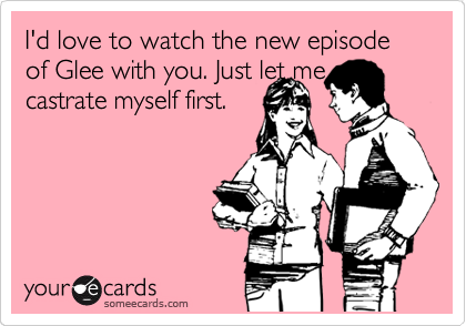 I'd love to watch the new episode of Glee with you. Just let me go castrate myself first.