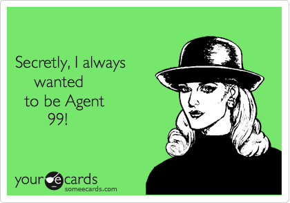 Secretly, I always     wanted   to be Agent        99!