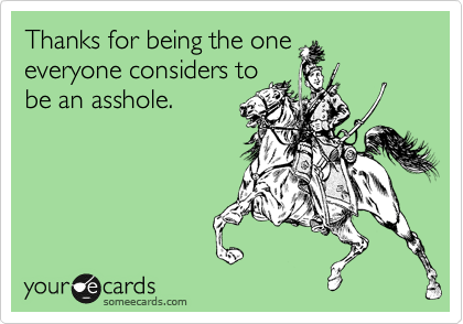 Thanks for being the one everyone considers to be an asshole.