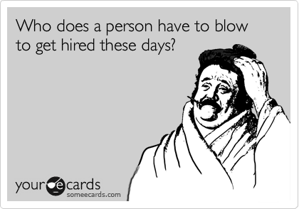 Who does a person have to blow to get hired these days?
