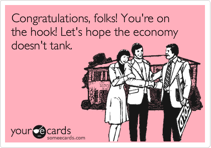Congratulations, folks! You're on the hook! Let's hope the economy doesn't tank.
