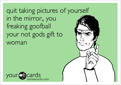 quit taking pictures of yourself in the mirror,, you freaking goofball your not gods gift to  woman