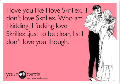 I love you like I love Skrillex....I don't love Skrillex. Who am I kidding, I fucking love Skrillex...just to be clear, I still don't love you though.