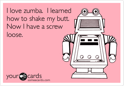 I love zumba.  I learned how to shake my butt.  Now I have a screw loose.