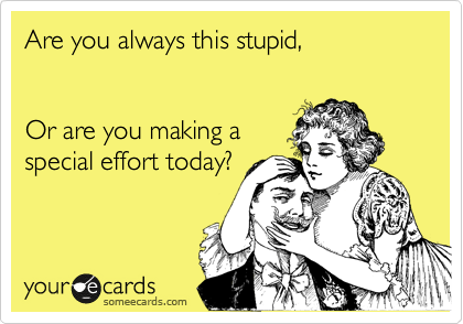 Are you always this stupid,   Or are you making a special effort today?