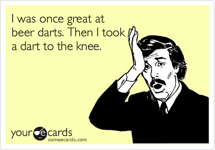 I was once great at beer darts. Then I took a dart to the knee.