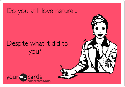 Do you still love nature...    Despite what it did to            you?