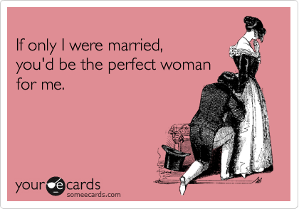 If only I were married, you'd be the perfect woman for me.
