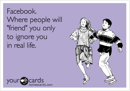 """Facebook.   Where people will """"friend"""" you only  to ignore you  in real life."""