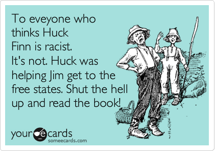 To eveyone who thinks Huck Finn is racist. It's not. Huck was helping Jim get to the free states. Shut the hell up and read the book!