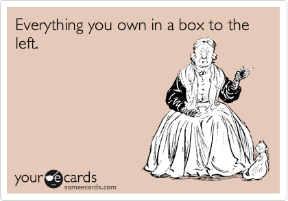 Everything you own in a box to the left.