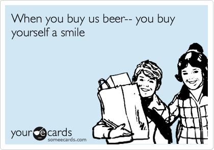When you buy us beer-- you buy yourself a smile