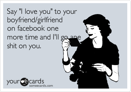 """Say """"I love you"""" to your boyfriend/girlfriend on facebook one more time and I'll go ape shit on you."""