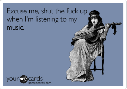 Excuse me, shut the fuck up when I'm listening to my music.