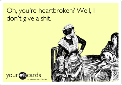 Oh, you're heartbroken? Well, I don't give a shit.