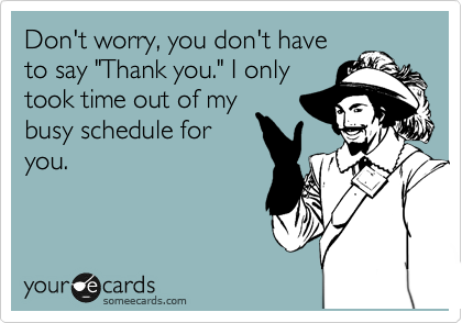 """Don't worry, you don't have to say """"Thank you."""" I only took time out of my busy schedule for you."""