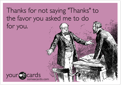 """Thanks for not saying """"Thanks"""" to the favor you asked me to do for you."""