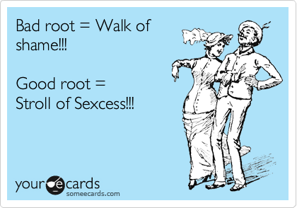 Bad root = Walk ofshame!!!  Good root =Stroll of Sexcess!!!