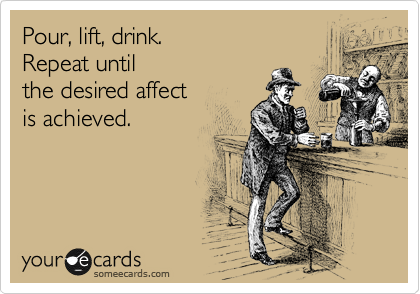 Pour, lift, drink. Repeat until the desired affect is achieved.